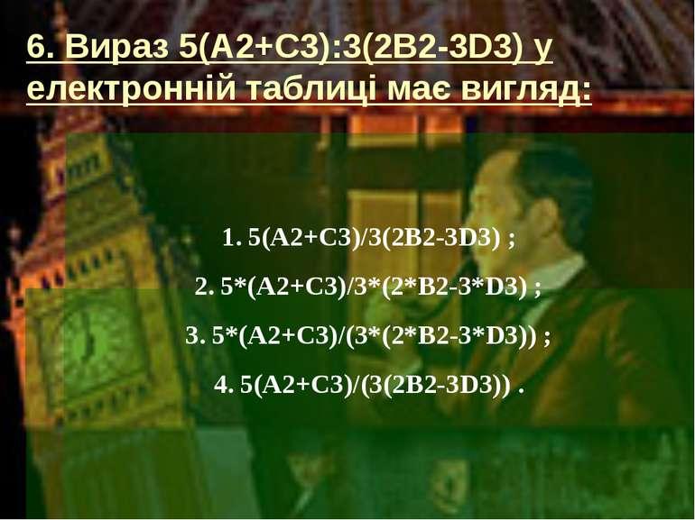 6. Вираз 5(A2+C3):3(2B2-3D3) у електронній таблиці має вигляд: 5(A2+C3)/3(2B2...