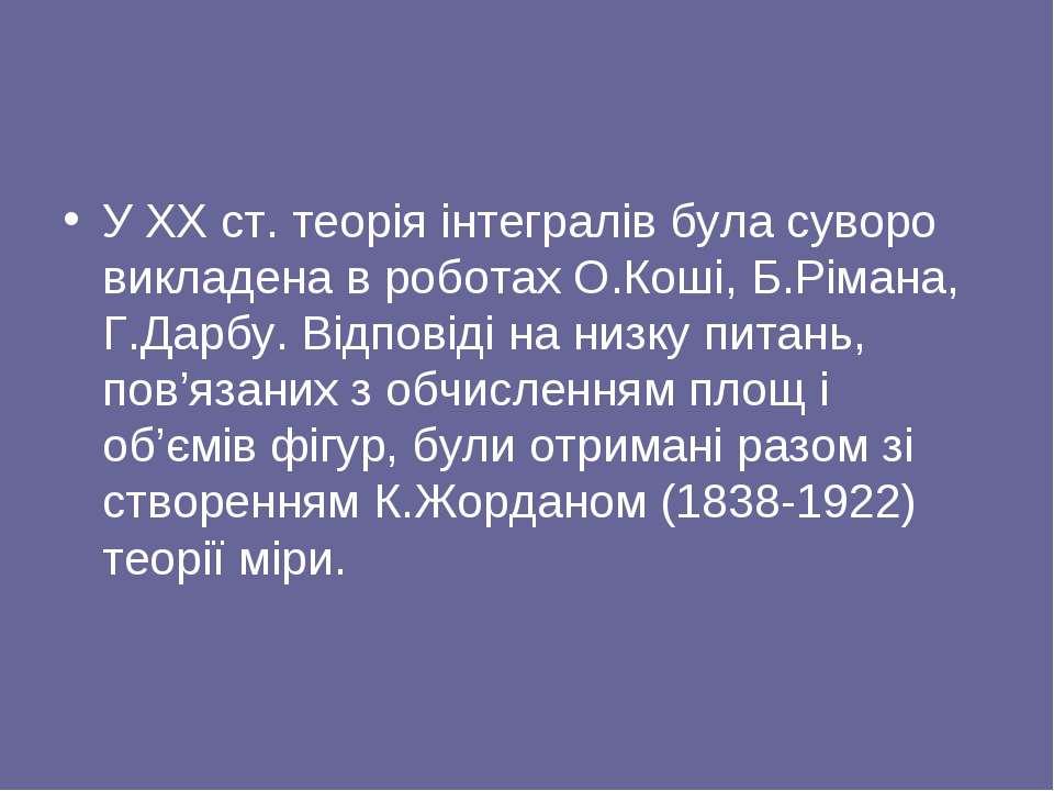 У XX ст. теорія інтегралів була суворо викладена в роботах О.Коші, Б.Рімана, ...