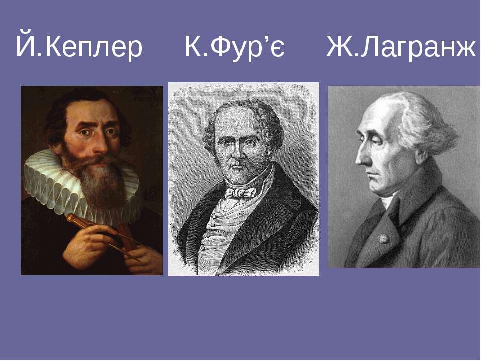 Й.Кеплер К.Фур'є Ж.Лагранж