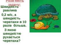 Розв'яжіть задачу: Швидкість равлика 0,2 м/с, а швидкість черепахи в 10 разів...