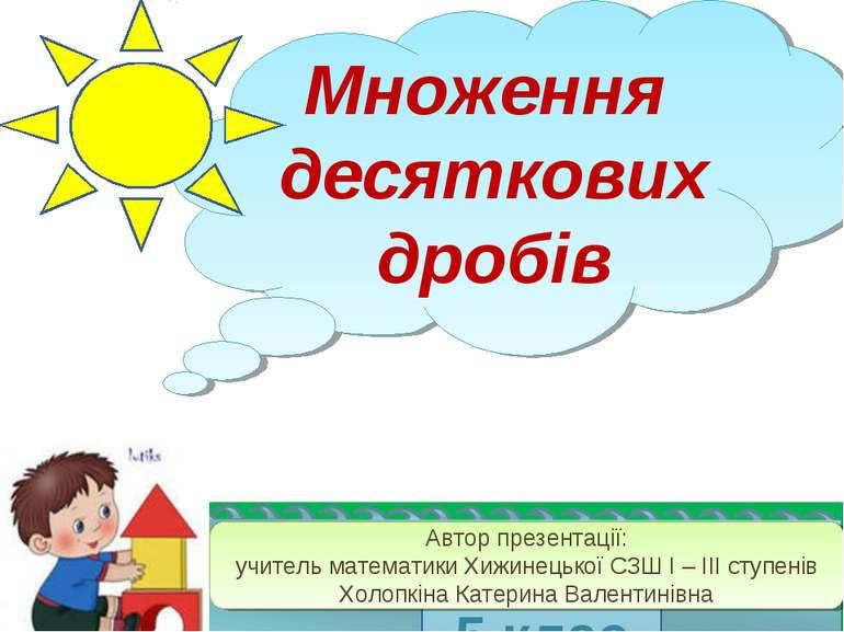Множення десяткових дробів 5 клас Автор презентації: учитель математики Хижин...