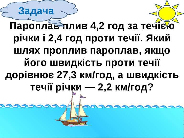 Пароплав плив 4,2 год за течією річки і 2,4 год проти течії. Який шлях пропли...
