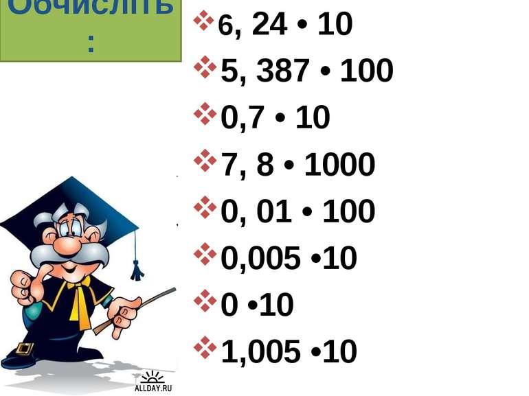 Обчисліть: 6, 24 • 10 5, 387 • 100 0,7 • 10 7, 8 • 1000 0, 01 • 100 0,005 •10...