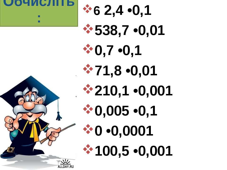 Обчисліть: 6 2,4 •0,1 538,7 •0,01 0,7 •0,1 71,8 •0,01 210,1 •0,001 0,005 •0,1...