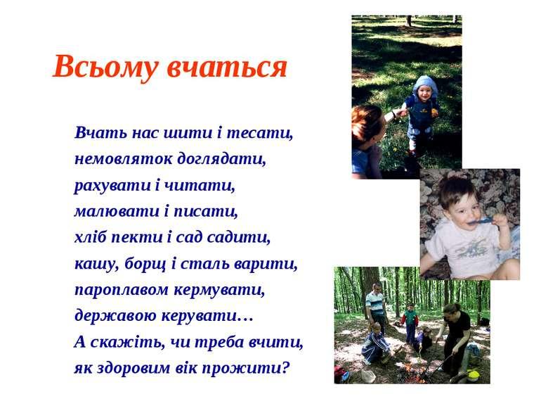 Всьому вчаться Вчать нас шити і тесати, немовляток доглядати, рахувати і чита...