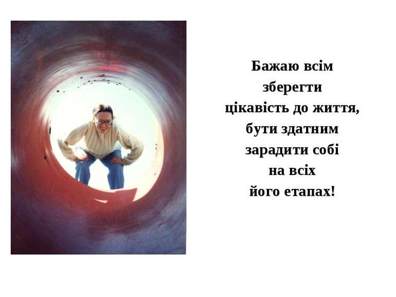 Бажаю всім зберегти цікавість до життя, бути здатним зарадити собі на всіх йо...