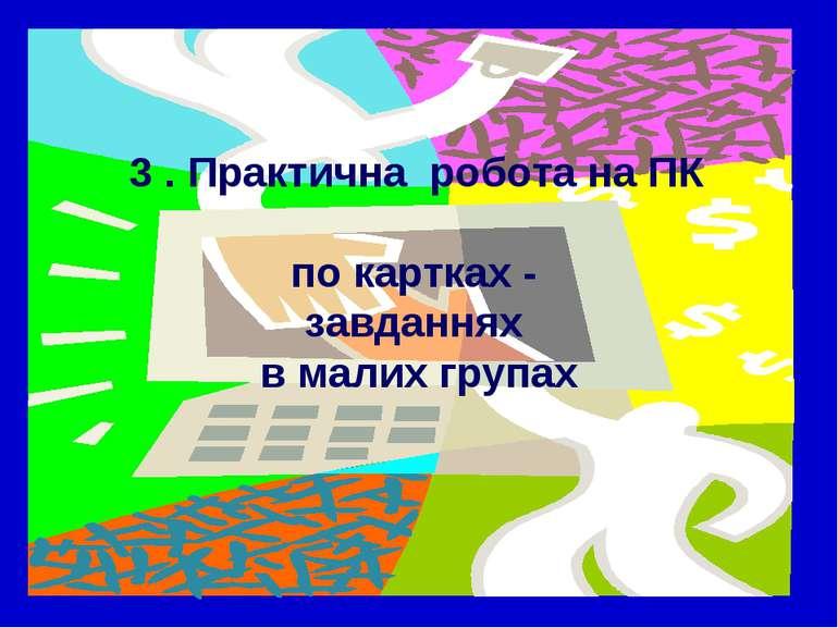 3 . Практична робота на ПК по картках - завданнях в малих групах