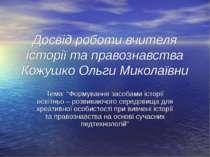 Досвід роботи вчителя історії та правознавства Кожушко Ольги Миколаївни Тема:...