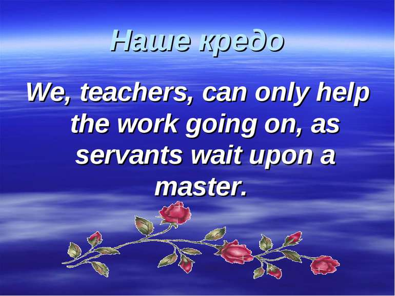 Наше кредо We, teachers, can only help the work going on, as servants wait up...