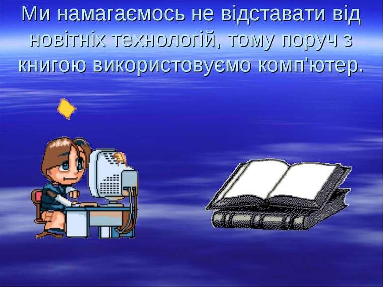 Ми намагаємось не відставати від новітніх технологій, тому поруч з книгою вик...