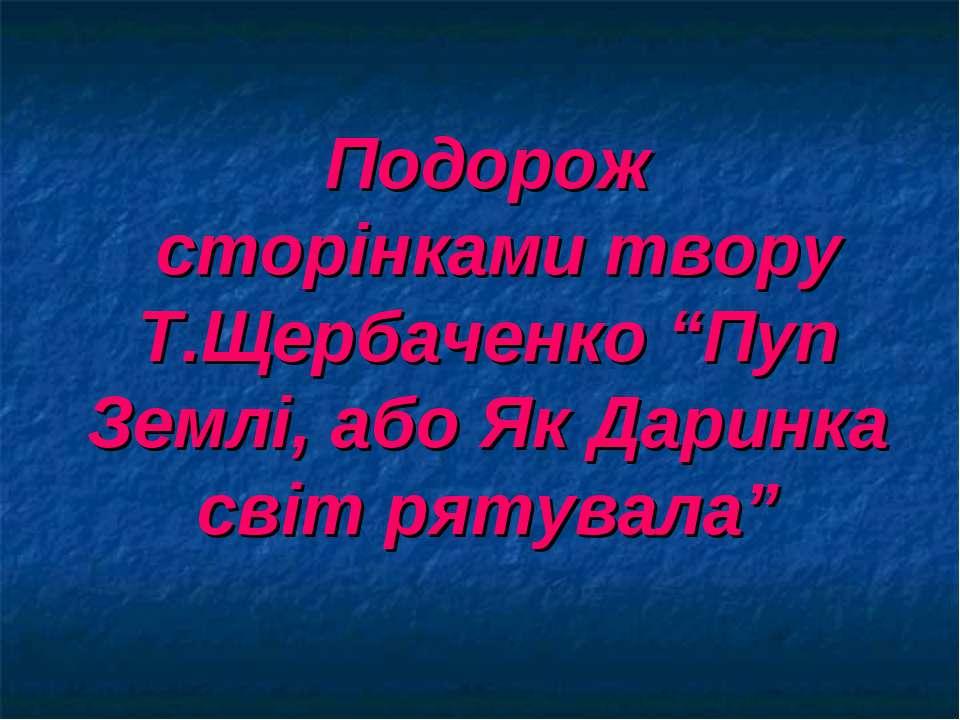 """Подорож сторінками твору Т.Щербаченко """"Пуп Землі, або Як Даринка світ рятувала"""""""