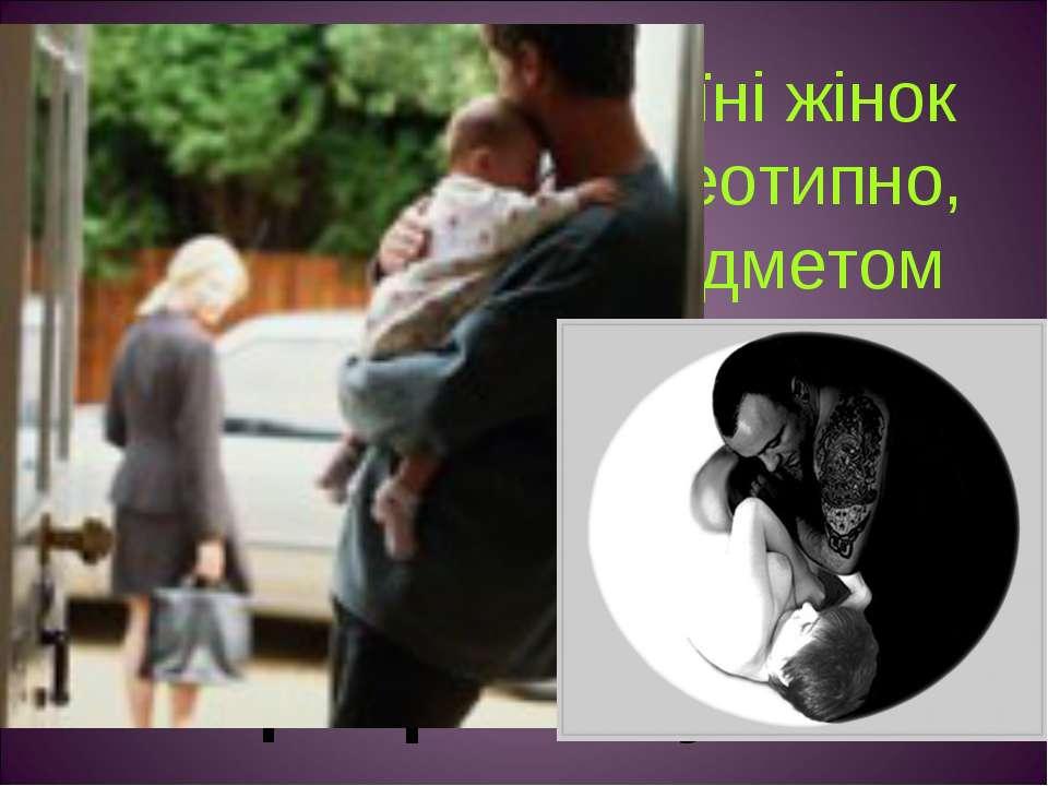 Дуже часто в Україні жінок змальовують стереотипно, що жінки тут є предметом ...