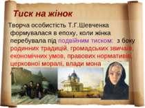 Тиск на жінок Творча особистість Т.Г.Шевченка формувалася в епоху, коли жінка...