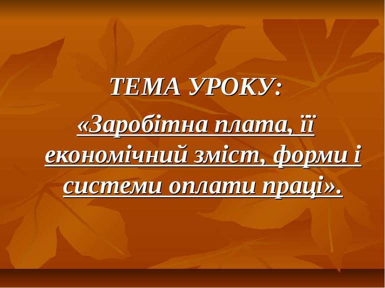 ТЕМА УРОКУ: «Заробітна плата, її економічний зміст, форми і системи оплати пр...