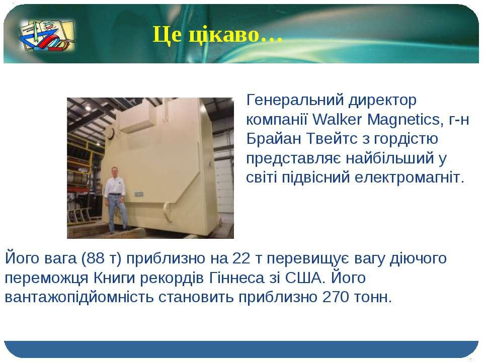 Це цікаво… Генеральний директор компанії Walker Magnetics, г-н Брайан Твейтс ...