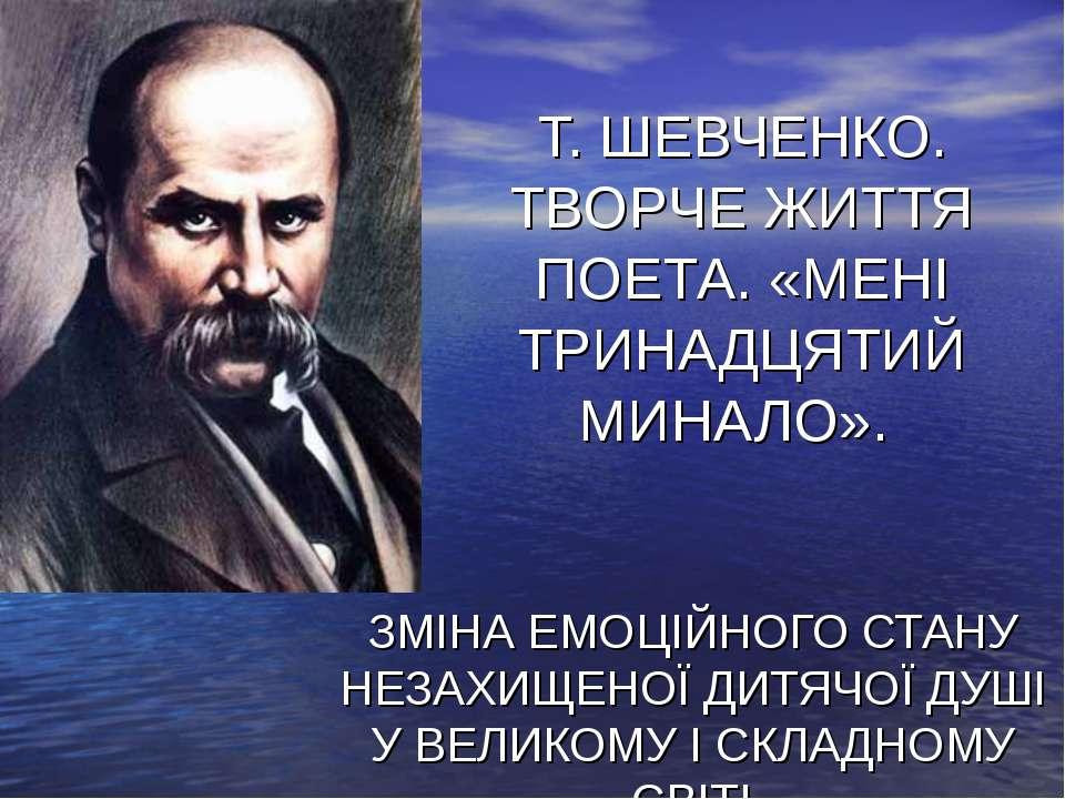 Т. ШЕВЧЕНКО. ТВОРЧЕ ЖИТТЯ ПОЕТА. «МЕНІ ТРИНАДЦЯТИЙ МИНАЛО». ЗМІНА ЕМОЦІЙНОГО ...