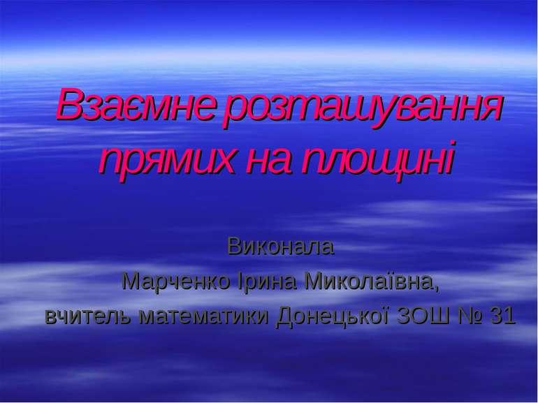 Взаємне розташування прямих на площині Виконала Марченко Ірина Миколаївна, вч...
