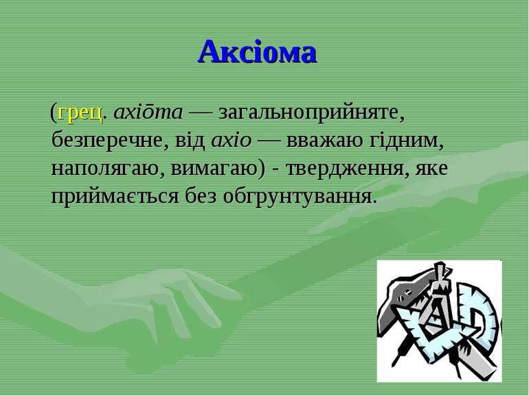 Аксіома (грец. axiōma— загальноприйняте, безперечне, від axio— вважаю гідни...