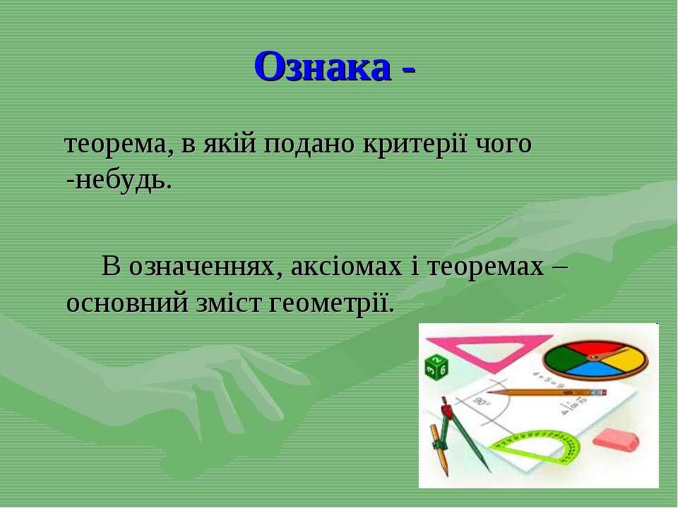 Ознака - теорема, в якій подано критерії чого -небудь. В означеннях, аксіомах...