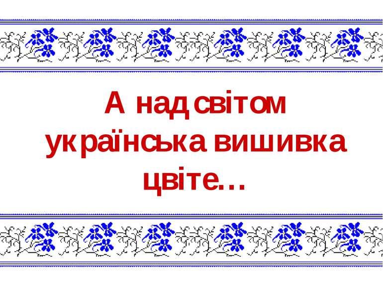 А над світом українська вишивка цвіте…
