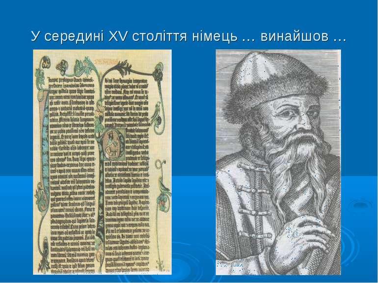 У середині XV століття німець … винайшов …