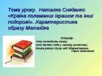 Тема уроку. Наталка Сняданко «Країна поламаних іграшок та інші подорожі». Хар...