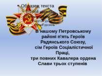 В нашому Петровському районі п'ять Героїв Радянського Союзу, сім Героїв Соціа...