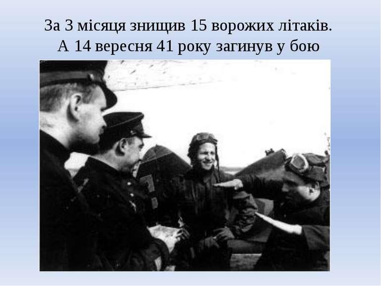 За 3 місяця знищив 15 ворожих літаків. А 14 вересня 41 року загинув у бою