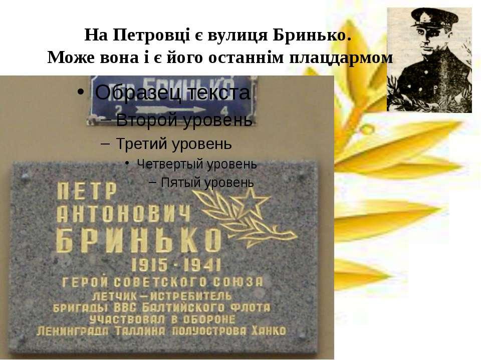 На Петровці є вулиця Бринько. Може вона і є його останнім плацдармом