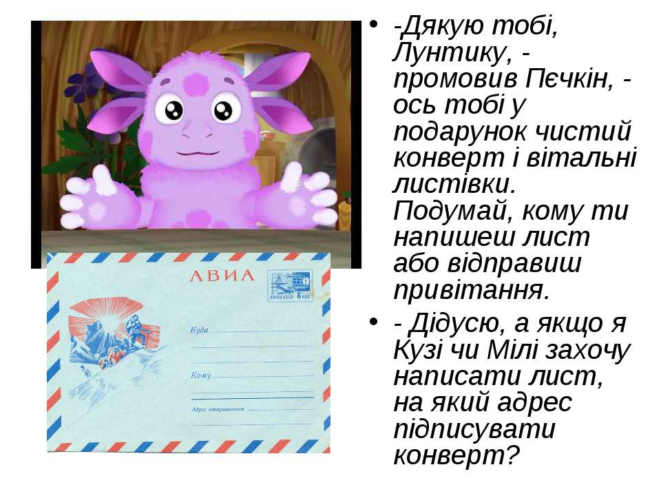 -Дякую тобі, Лунтику, - промовив Пєчкін, - ось тобі у подарунок чистий конвер...
