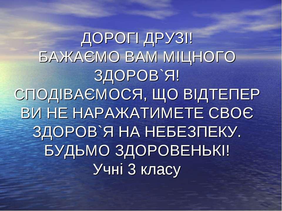 ДОРОГІ ДРУЗІ! БАЖАЄМО ВАМ МІЦНОГО ЗДОРОВ`Я! СПОДІВАЄМОСЯ, ЩО ВІДТЕПЕР ВИ НЕ Н...