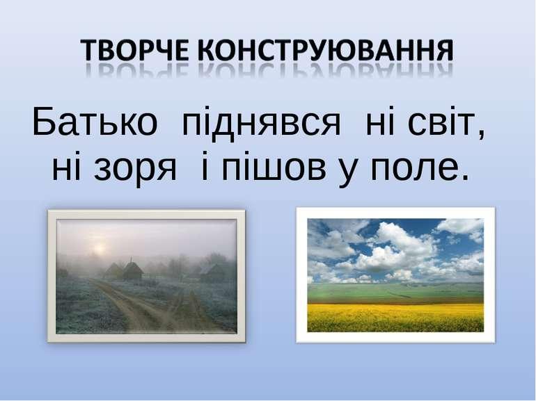 Батько піднявся ні світ, ні зоря і пішов у поле.