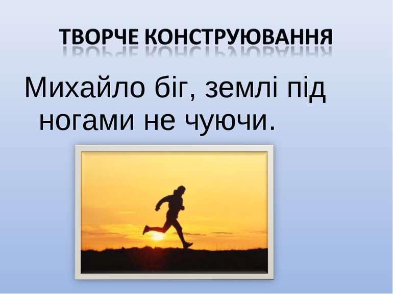Михайло біг, землі під ногами не чуючи.