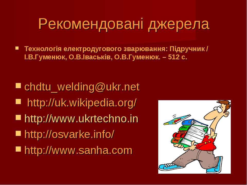 Рекомендовані джерела Технологія електродугового зварювання: Підручник / І.В....