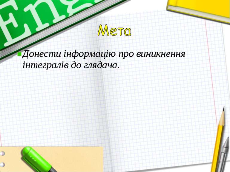 Донести інформацію про виникнення інтегралів до глядача.