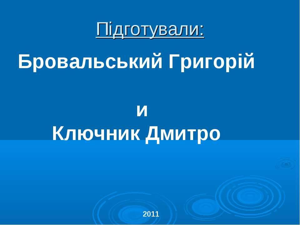 Підготували: Бровальський Григорій и Ключник Дмитро 2011