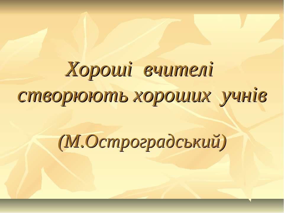 Хороші вчителі створюють хороших учнів (М.Остроградський)