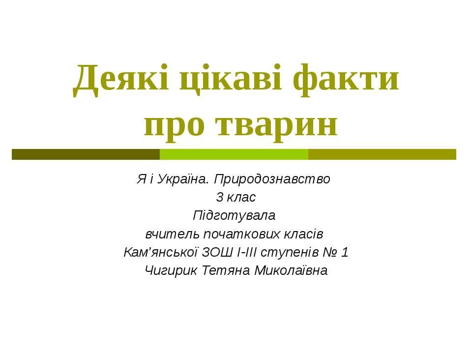 Деякі цікаві факти про тварин Я і Україна. Природознавство 3 клас Підготувала...
