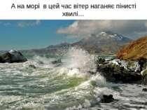 А на морі в цей час вітер наганяє пінисті хвилі…
