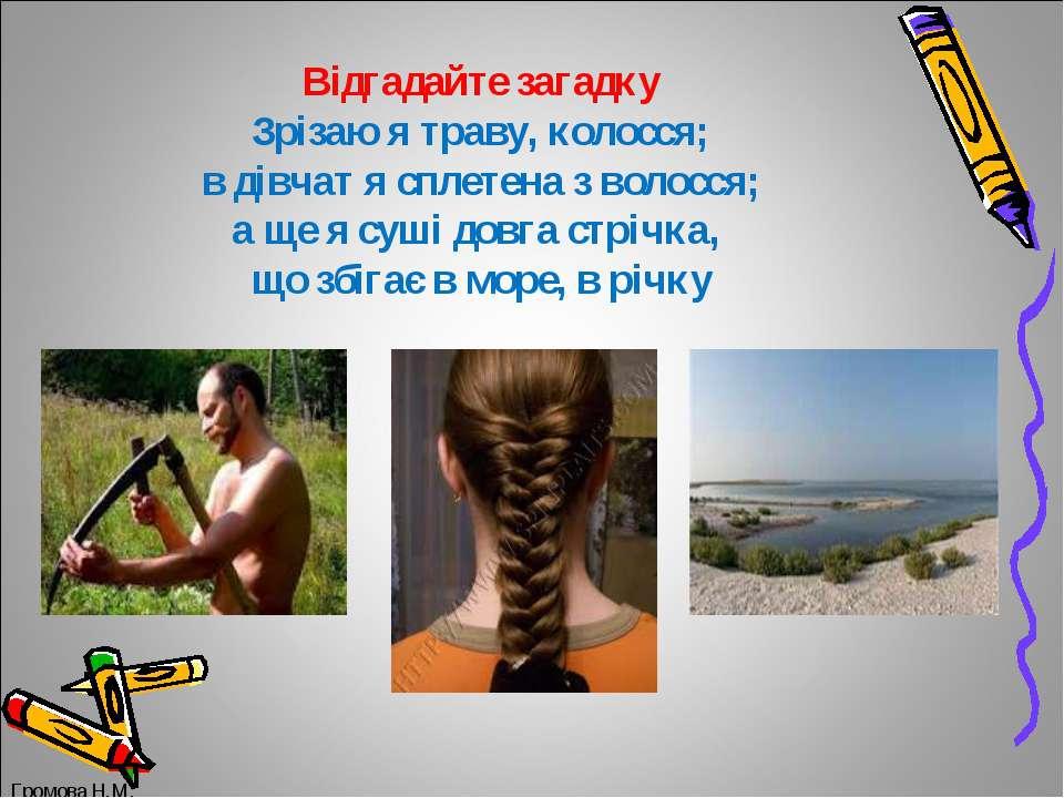 Відгадайте загадку Зрізаю я траву, колосся; в дівчат я сплетена з волосся; а ...