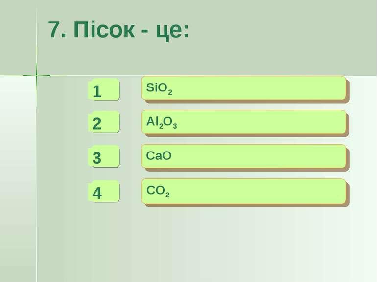 7. Пісок - це: - - + SiO2 Al2O3 CaO CO2 -