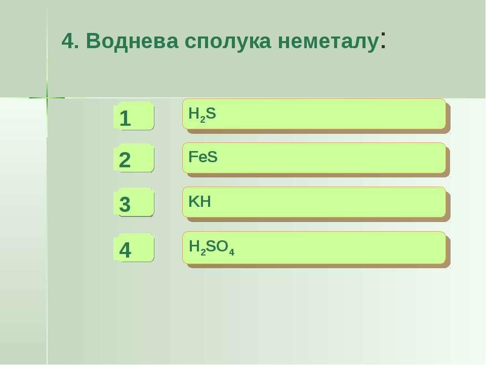 4. Воднева сполука неметалу: - - + H2S FeS KH H2SO4 -