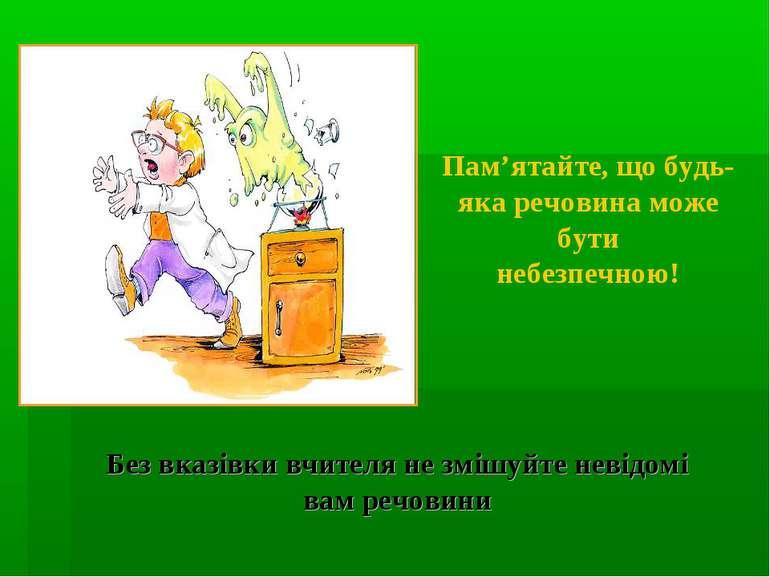 Пам'ятайте, що будь-яка речовина може бути небезпечною! Без вказівки вчителя ...