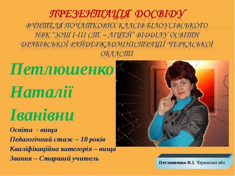 Петлюшенко Наталії Іванівни Освіта - вища Педагогічний стаж – 18 років Кваліф...