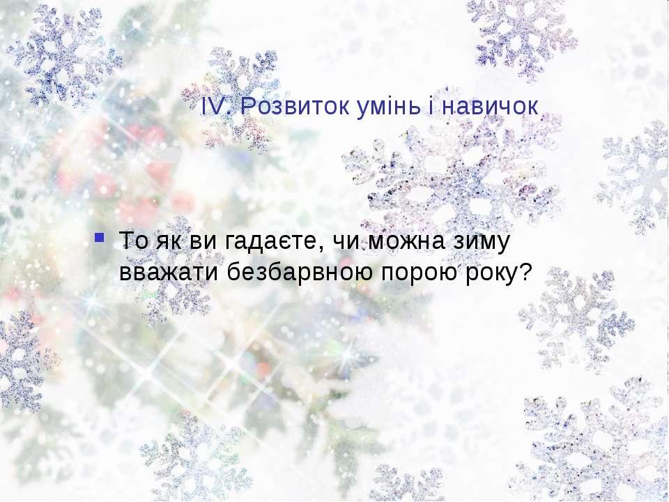 ІV. Розвиток умінь і навичок То як ви гадаєте, чи можна зиму вважати безбарвн...