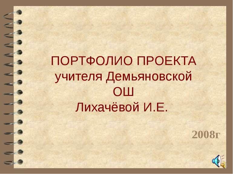ПОРТФОЛИО ПРОЕКТА учителя Демьяновской ОШ Лихачёвой И.Е. 2008г