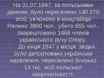 На 31.07.1947, за польськими даними, було переселено 140 575 осіб, ув'язнено ...