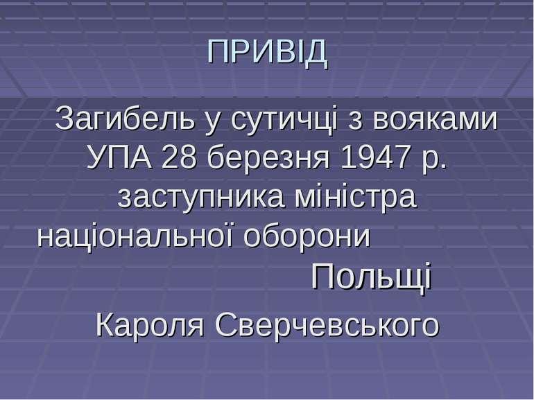 ПРИВІД Загибель у сутичці з вояками УПА 28 березня 1947 р. заступника міністр...