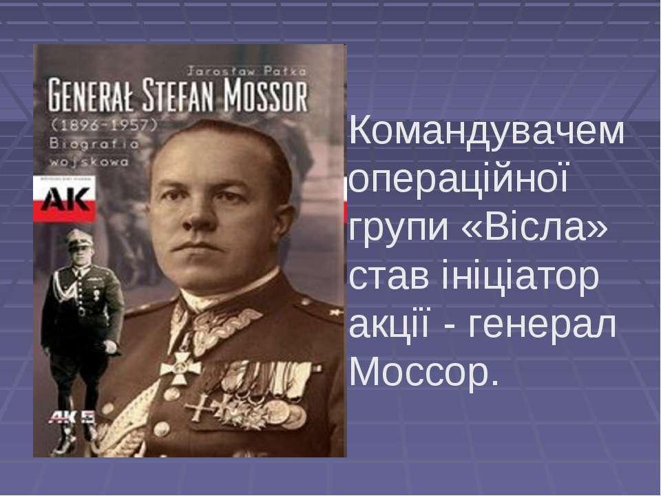 Командувачем операційної групи «Вісла» став ініціатор акції - генерал Моссор.