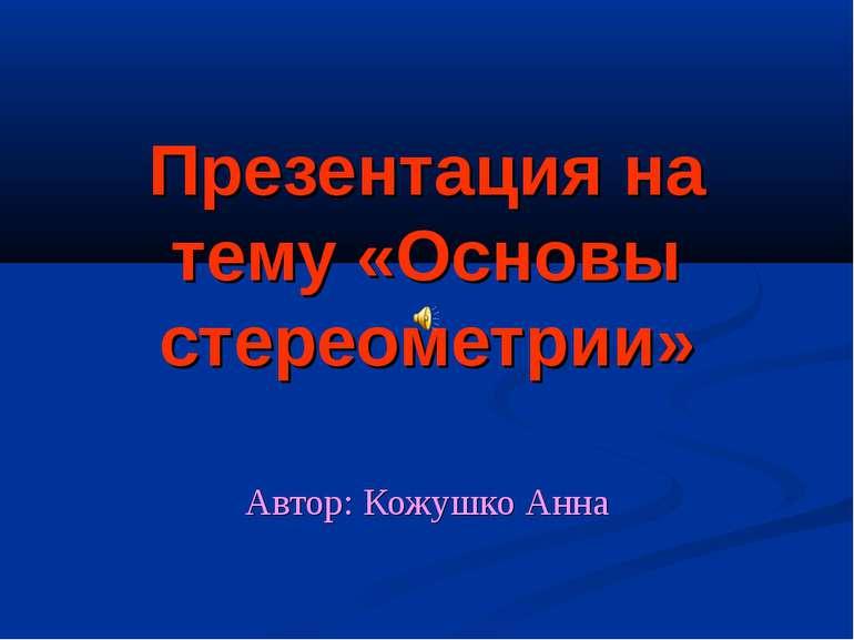Презентация на тему «Основы стереометрии» Автор: Кожушко Анна